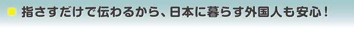 指さすだけで伝わるから、日本に暮らす外国人も安心!